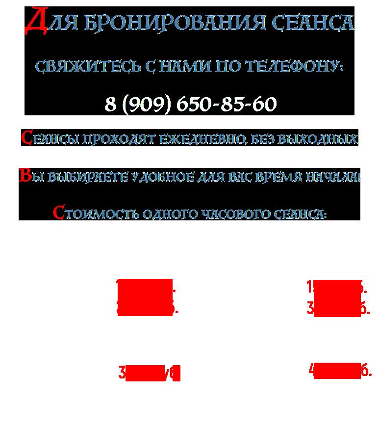 ДЛЯ БРОНИРОВАНИЯ СЕАНСА СВЯЖИТЕСЬ С НАМИ ПО ТЕЛЕФОНУ: 8 (909) 650-85-60 СЕАНСЫ ПРОХОДЯТ ЕЖЕДНЕВНО, БЕЗ ВЫХОДНЫХ С 9 ЧАСОВ УТРА ДО 2 ЧАСОВ НОЧИ ВЫ ВЫБИРАЕТЕ УДОБНОЕ ДЛЯ ВАС ВРЕМЯ НАЧАЛА! СТОИМОСТЬ ОДНОГО ЧАСОВОГО СЕАНСА: БУДНИ: с 09.00 до 16.00 – 1000 руб. /сеанс с 17.00 до 02.00 – 2000 руб. /сеанс ВЫХОДНЫЕ И ПРАЗДНИКИ: с 09.00 до 16.00 – 2500 руб. /сеанс с 17.00 до 02.00 – 3000 руб. /сеанс